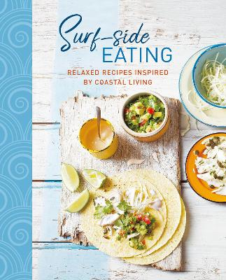 Surf-side Eating: Relaxed Recipes Inspired by Coastal Living book