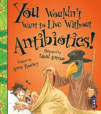 You Wouldn't Want To Live Without Antibiotics! by Anne Rooney