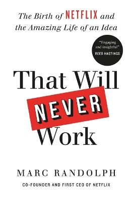 That Will Never Work: The Birth of Netflix by the first CEO and co-founder Marc Randolph by Marc Randolph