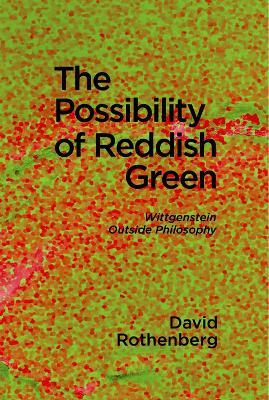 The Possibility of Reddish Green: Wittgenstein Outside Philosophy book