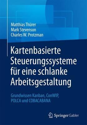 Kartenbasierte Steuerungssysteme F r Eine Schlanke Arbeitsgestaltung: Grundwissen Kanban, Conwip, Polca Und Cobacabana by Matthias Thurer