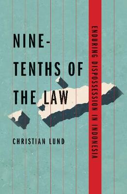 Nine-Tenths of the Law: Enduring Dispossession in Indonesia by Christian Lund