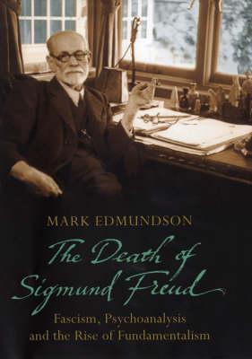 Death of Sigmund Freud: Fascism, Psychoanalysis and the Rise of Fundamentalism by Mark Edmundson
