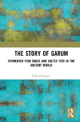 The Story of Garum: Fermented Fish Sauce and Salted Fish in the Ancient World book