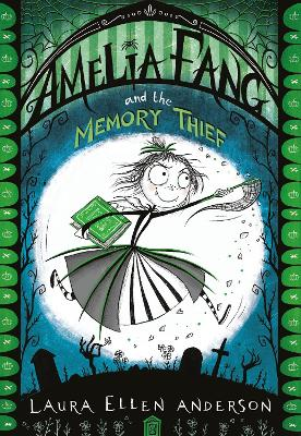 Amelia Fang and the Memory Thief by Laura Ellen Anderson