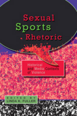 Sexual Sports Rhetoric: Historical and Media Contexts of Violence by Linda K. Fuller