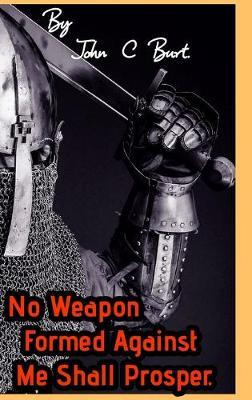 No Weapon Formed Against Me Shall Prosper. by John C Burt