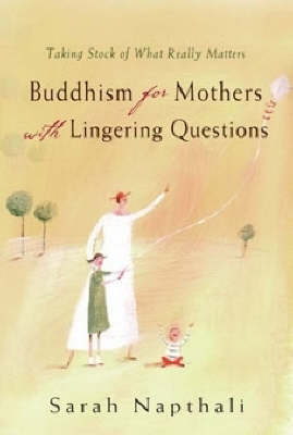 Buddhism for Mothers with Lingering Questions by Sarah Napthali