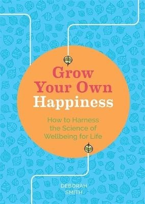 Grow Your Own Happiness: How to Harness the Science of Wellbeing for Life by Deborah Smith
