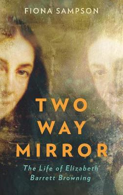 Two-Way Mirror: The Life of Elizabeth Barrett Browning by Fiona Sampson