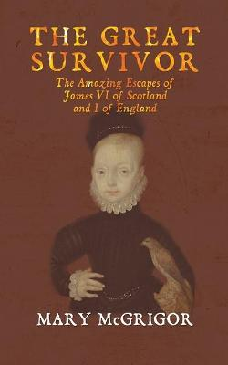 The The Great Survivor: The Amazing Escapes of James VI of Scotland and I of England by Mary McGrigor