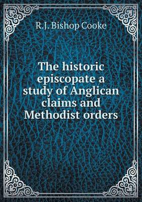 The Historic Episcopate a Study of Anglican Claims and Methodist Orders by R J Bishop Cooke