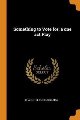 Something to Vote For; A One Act Play by Charlotte Perkins Gilman