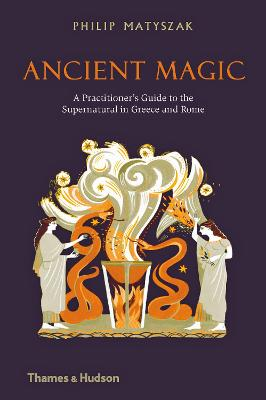 Ancient Magic: A Practitioner's Guide to the Supernatural in Greece and Rome by Philip Matyszak