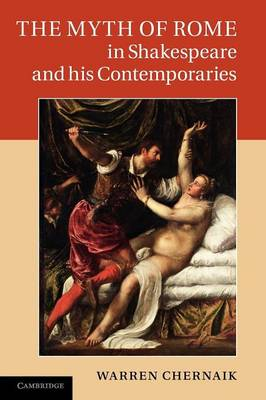 Myth of Rome in Shakespeare and his Contemporaries by Warren Chernaik