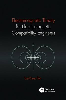 Electromagnetic Theory for Electromagnetic Compatibility Engineers by Tze-Chuen Toh