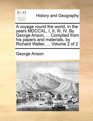 A Voyage Round the World, in the Years MDCCXL, I, II, III, IV. by George Anson, ... Compiled from His Papers and Materials, by Richard Walter, ... Volume 2 of 2 by George Anson