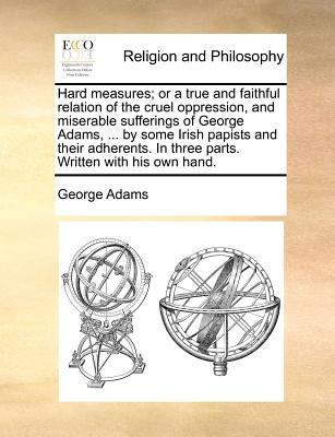 Hard Measures; Or a True and Faithful Relation of the Cruel Oppression, and Miserable Sufferings of George Adams, ... by Some Irish Papists and Their Adherents. in Three Parts. Written with His Own Hand by George Adams