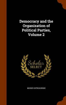 Democracy and the Organization of Political Parties, Volume 2 by Moisei Ostrogorski