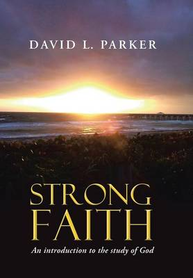 Strong Faith: An Introduction to the Study of God by David Parker