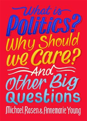 What Is Politics? Why Should we Care? And Other Big Questions by Michael Rosen