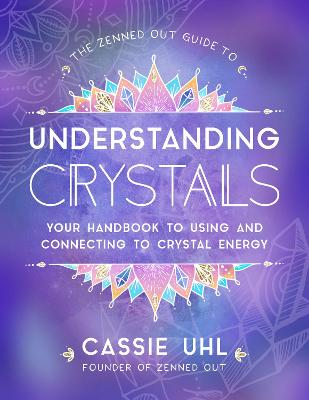 The Zenned Out Guide to Understanding Crystals: Your Handbook to Using and Connecting to Crystal Energy by Cassie Uhl