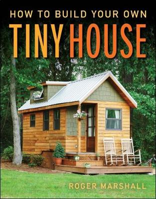 How to Build Your Own Tiny House by Roger Marshall