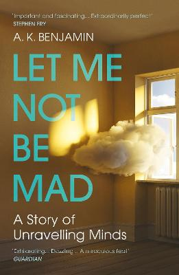 Let Me Not Be Mad: A Story of Unravelling Minds by A K Benjamin