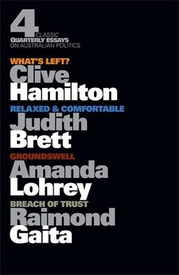Four Classic Quarterly Essays on Australian Politics: What's Left?      Clive Hamilton, Groundswell - Amanda Lohrey, Rleaxed & Comfortable -    Judith Brett, Breach of Trust - Raimond Gaita by Clive Hamilton