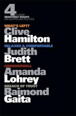 Four Classic Quarterly Essays on Australian Politics: What's Left?      Clive Hamilton, Groundswell - Amanda Lohrey, Rleaxed & Comfortable -    Judith Brett, Breach of Trust - Raimond Gaita by Clive Hamilton