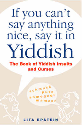 If You Can't Say Anything Nice, Say it in Yiddish: The Book of Yiddish Insults and Curses by Lita Epstein