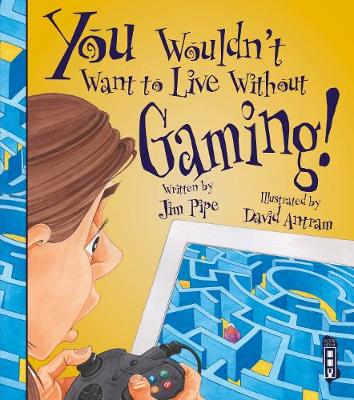 You Wouldn't Want To Live Without Gaming! by Jim Pipe