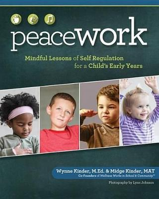 Peace Work: Mindful Lessons of Self-Regulation for a Child's Early Years by Wynne Kinder