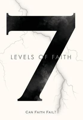 7 Levels of Faith: Can Faith Fail? by Enoch David Rich