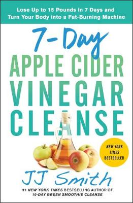 7-Day Apple Cider Vinegar Cleanse: Lose Up to 15 Pounds in 7 Days and Turn Your Body into a Fat-Burning Machine by JJ Smith