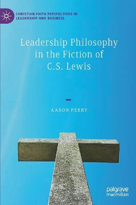 Leadership Philosophy in the Fiction of C.S. Lewis by Aaron Perry