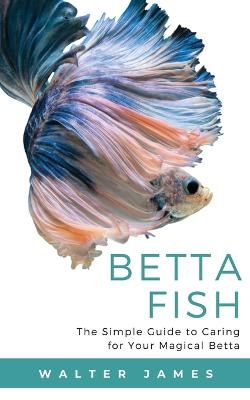 Betta Fish: The Simple Guide to Caring for Your Magical Betta by Walter James