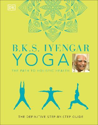 B.K.S. Iyengar Yoga The Path to Holistic Health: The Definitive Step-by-step Guide book