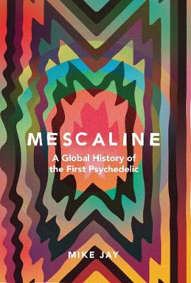 Mescaline: A Global History of the First Psychedelic by Mike Jay