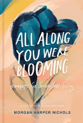 All Along You Were Blooming: Thoughts for Boundless Living by Morgan Harper Nichols
