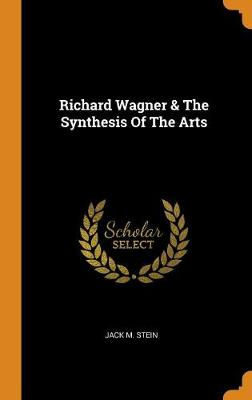 Richard Wagner & the Synthesis of the Arts by Jack Stein