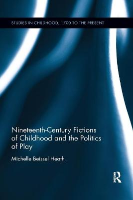 Nineteenth-Century Fictions of Childhood and the Politics of Play by Michelle Beissel Heath