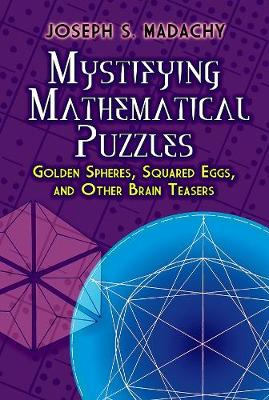 Mystifying Mathematical Puzzles: Golden Spheres, Squared Eggs, and Other Brainteasers by JosephS. Madachy