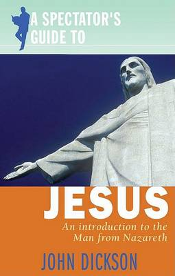 A Spectator's Guide to Jesus by John Dickson