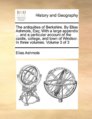 The Antiquities of Berkshire. by Elias Ashmole, Esq; With a Large Appendix ... and a Particular Account of the Castle, College, and Town of Windsor. in Three Volumes. Volume 3 of 3 book