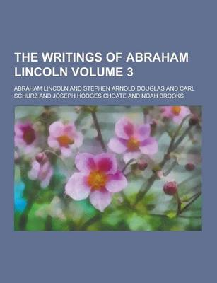 The Writings of Abraham Lincoln Volume 3 by Abraham Lincoln