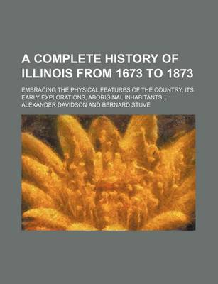 A Complete History of Illinois from 1673 to 1873; Embracing the Physical Features of the Country, Its Early Explorations, Aboriginal Inhabitants... by Alexander Davidson