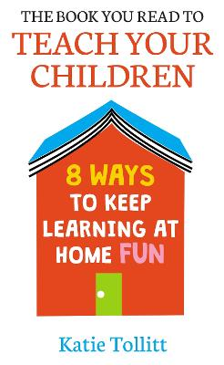 The Book You Read to Teach Your Children: 8 Ways to Keep Learning at Home Fun by Katie Tollitt