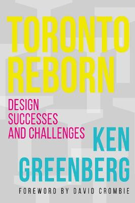 Toronto Reborn: Design Successes and Challenges by Ken Greenberg