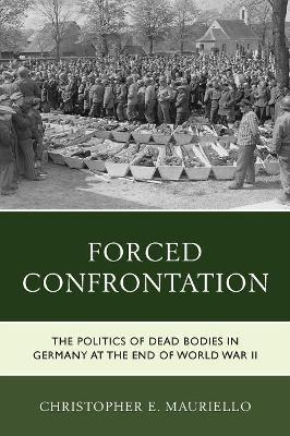 Forced Confrontation: The Politics of Dead Bodies in Germany at the End of World War II by Christopher E. Mauriello
